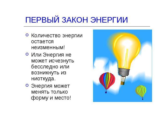 ПЕРВЫЙ ЗАКОН ЭНЕРГИИ Количество энергии остается неизменным!Или Энергия не может исчезнуть бесследно или возникнуть из ниоткуда.Энергия может менять только форму и место!