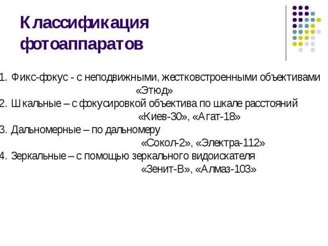 Классификация фотоаппаратов Фикс-фокус - с неподвижными, жестковстроенными объективами «Этюд»Шкальные – с фокусировкой объектива по шкале расстояний «Киев-30», «Агат-18»Дальномерные – по дальномеру «Сокол-2», «Электра-112» Зеркальные – с помощью зер…