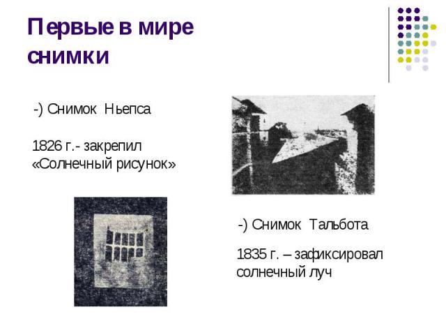 Первые в мире снимки -) Снимок Ньепса1826 г.- закрепил«Солнечный рисунок»-) Снимок Тальбота1835 г. – зафиксировалсолнечный луч