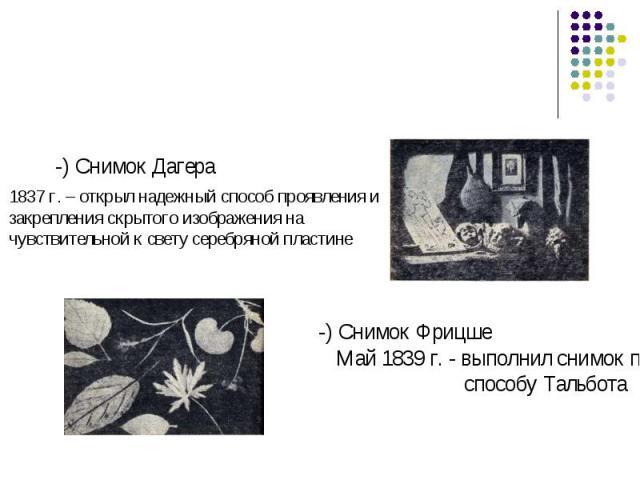 -) Снимок Дагера 1837 г. – открыл надежный способ проявления и закрепления скрытого изображения на чувствительной к свету серебряной пластине-) Снимок ФрицшеМай 1839 г. - выполнил снимок по способу Тальбота