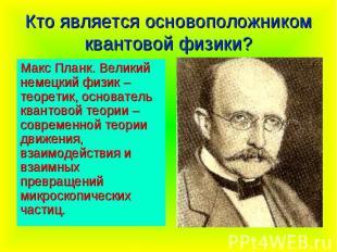 Кто является основоположником квантовой физики? Макс Планк. Великий немецкий физ