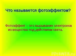 Что называется фотоэффектом? Фотоэффект – это вырывание электронов из вещества п