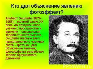 Кто дал объяснение явлению фотоэффект? Альберт Энштейн (1879-1955) – великий физ