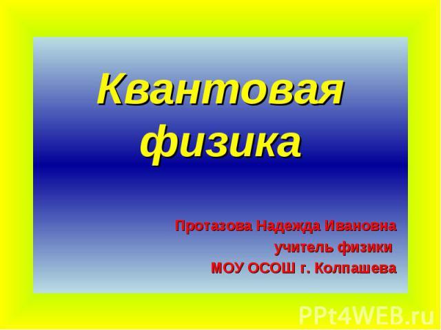 Квантовая физика Протазова Надежда Ивановнаучитель физики МОУ ОСОШ г. Колпашева