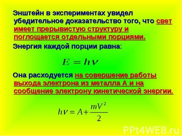 Энштейн в экспериментах увидел убедительное доказательство того, что свет имеет прерывистую структуру и поглощается отдельными порциями. Энергия каждой порции равна: Она расходуется на совершение работы выхода электрона из металла А и на сообщение э…