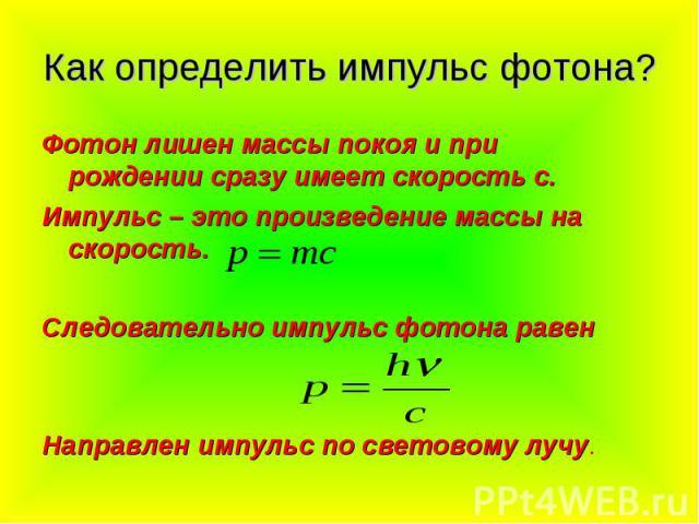 Как определить импульс фотона? Фотон лишен массы покоя и при рождении сразу имеет скорость с.Импульс – это произведение массы на скорость.Следовательно импульс фотона равенНаправлен импульс по световому лучу.