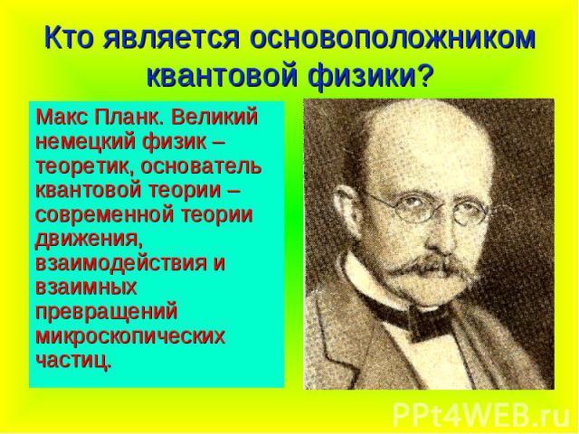 Кто является основоположником квантовой физики? Макс Планк. Великий немецкий физик – теоретик, основатель квантовой теории – современной теории движения, взаимодействия и взаимных превращений микроскопических частиц.