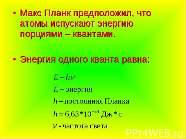 Макс Планк предположил, что атомы испускают энергию порциями – квантами.Энергия одного кванта равна: