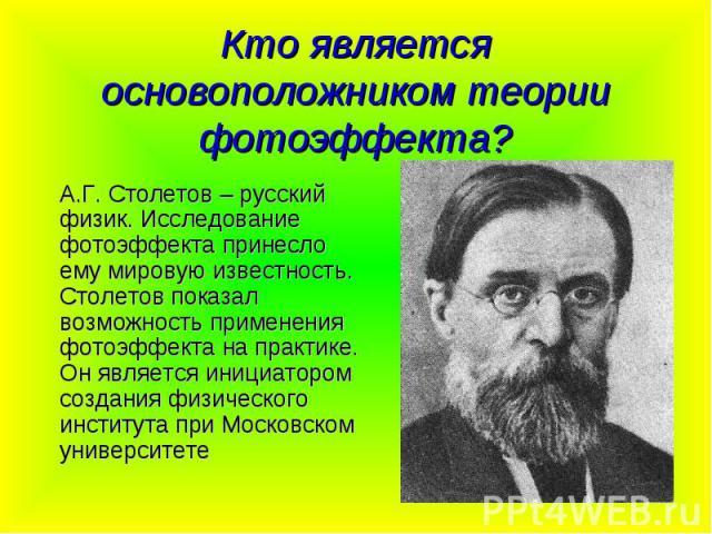 Кто является основоположником теории фотоэффекта? А.Г. Столетов – русский физик. Исследование фотоэффекта принесло ему мировую известность. Столетов показал возможность применения фотоэффекта на практике. Он является инициатором создания физического…