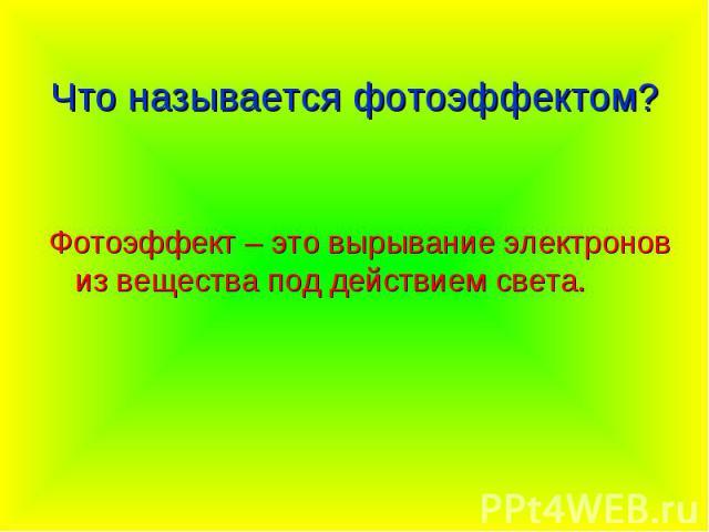 Что называется фотоэффектом? Фотоэффект – это вырывание электронов из вещества под действием света.