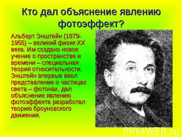 Кто дал объяснение явлению фотоэффект? Альберт Энштейн (1879-1955) – великий физик XX века. Им создано новое учение о пространстве и времени – специальная теория относительности. Энштейн впервые ввел представление о частицах света – фотонах, дал объ…