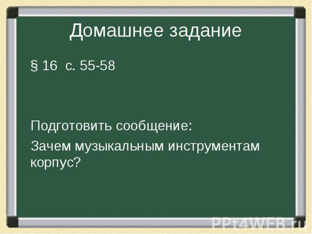 Домашнее задание § 16 с. 55-58 Подготовить сообщение: Зачем музыкальным инструментам корпус?