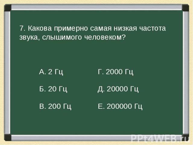 7. Какова примерно самая низкая частота звука, слышимого человеком?