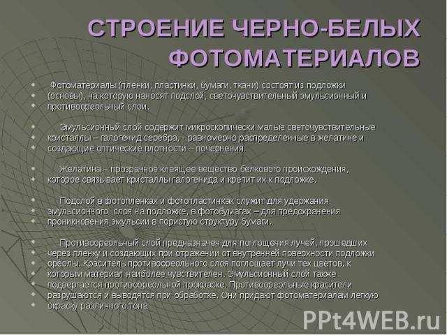 СТРОЕНИЕ ЧЕРНО-БЕЛЫХ ФОТОМАТЕРИАЛОВ Фотоматериалы (пленки, пластинки, бумаги, ткани) состоят из подложки(основы), на которую наносят подслой, светочувствительный эмульсионный ипротивоореольный слои. Эмульсионный слой содержит микроскопически малые с…