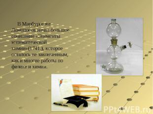 В Марбурге же Ломоносов начал большое сочинение «Элементы математической химии»(