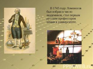 В 1745 году Ломоносов был избран в число академиков, стал первым русским професс