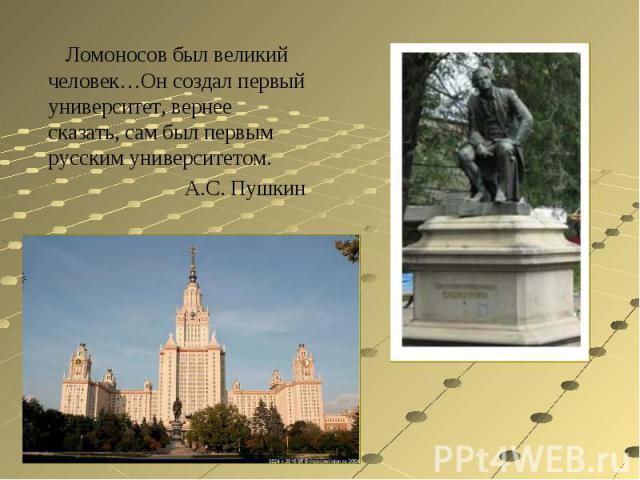 Ломоносов был великий человек…Он создал первый университет, вернее сказать, сам был первым русским университетом.А.С. Пушкин