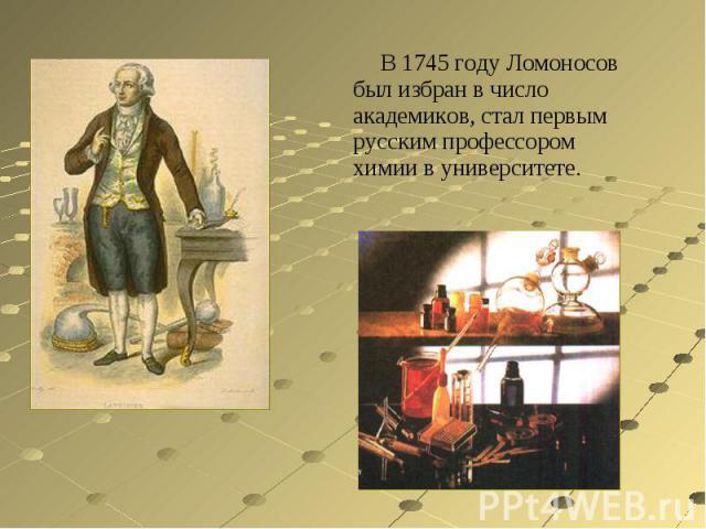 В 1745 году Ломоносов был избран в число академиков, стал первым русским профессором химии в университете.