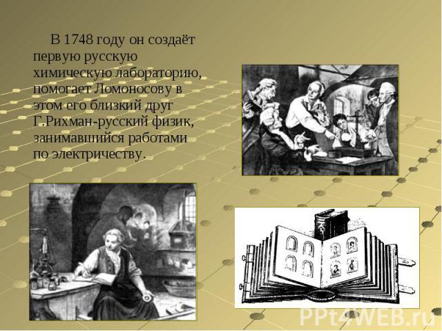 В 1748 году он создаёт первую русскую химическую лабораторию, помогает Ломоносову в этом его близкий друг Г.Рихман-русский физик, занимавшийся работами по электричеству.