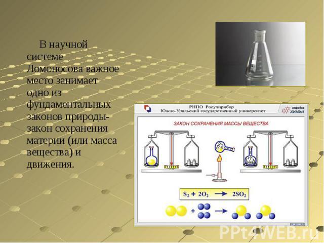 В научной системе Ломоносова важное место занимает одно из фундаментальных законов природы-закон сохранения материи (или масса вещества) и движения.