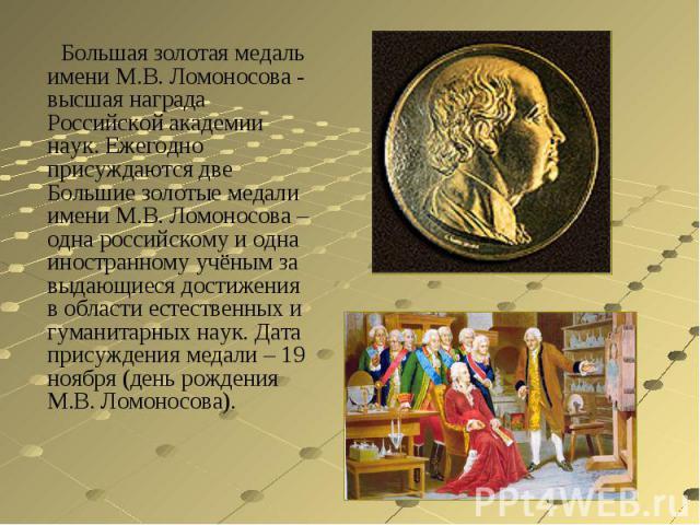 Большая золотая медаль имени М.В. Ломоносова - высшая награда Российской академии наук. Ежегодно присуждаются две Большие золотые медали имени М.В. Ломоносова – одна российскому и одна иностранному учёным за выдающиеся достижения в области естествен…
