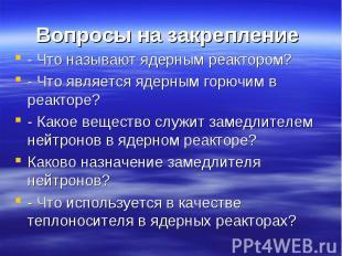 Вопросы на закрепление - Что называют ядерным реактором?- Что является ядерным г