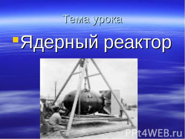 Тема урока Ядерный реактор