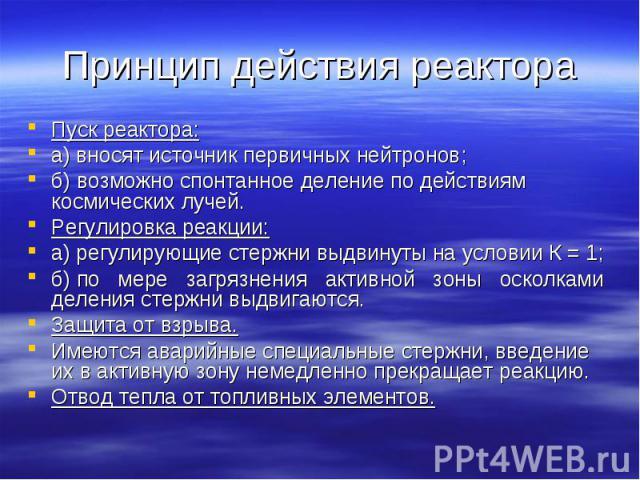 Принцип действия реактора Пуск реактора:а) вносят источник первичных нейтронов;б) возможно спонтанное деление по действиям космических лучей.Регулировка реакции:а) регулирующие стержни выдвинуты на условии К = 1;б) по мере загрязнения активной зоны …