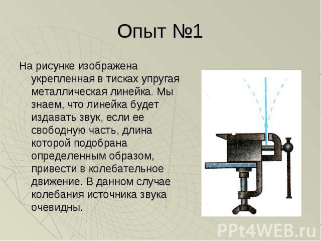 Опыт №1 На рисунке изображена укрепленная в тисках упругая металлическая линейка. Мы знаем, что линейка будет издавать звук, если ее свободную часть, длина которой подобрана определенным образом, привести в колебательное движение. В данном случае ко…