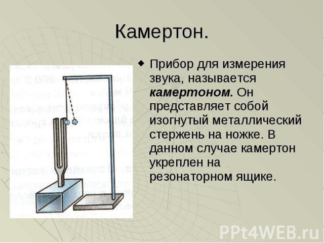 Камертон. Прибор для измерения звука, называется камертоном. Он представляет собой изогнутый металлический стержень на ножке. В данном случае камертон укреплен на резонаторном ящике.