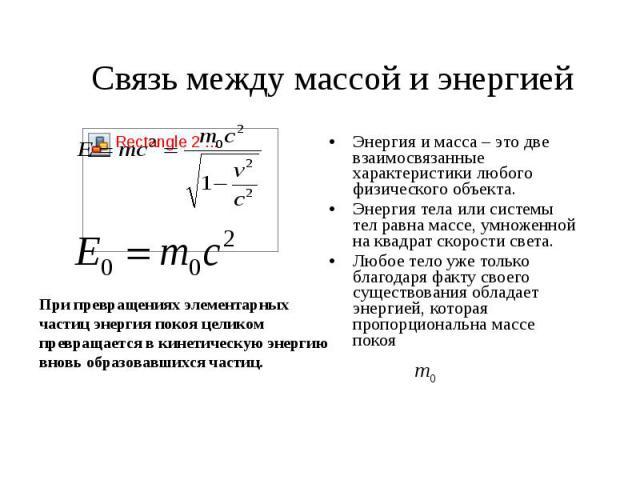 Связь между массой и энергией При превращениях элементарных частиц энергия покоя целиком превращается в кинетическую энергию вновь образовавшихся частиц.Энергия и масса – это две взаимосвязанные характеристики любого физического объекта.Энергия тела…