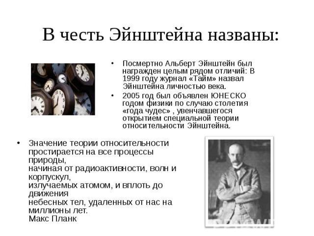 В честь Эйнштейна названы: Посмертно Альберт Эйнштейн был награжден целым рядом отличий: В 1999 году журнал «Тайм» назвал Эйнштейна личностью века. 2005 год был объявлен ЮНЕСКО годом физики по случаю столетия «года чудес» , увенчавшегося открытием с…