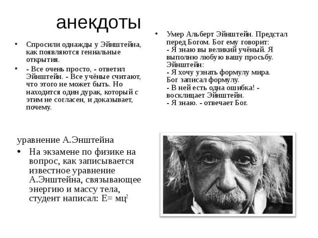 анекдоты Спросили однажды у Эйнштейна, как появляются гениальные открытия. - Все очень просто, - ответил Эйнштейн. - Все учёные считают, что этого не может быть. Но находится один дурак, который с этим не согласен, и доказывает, почему. уравнение А.…