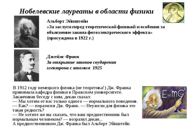 Нобелевские лауреаты в области физики Альберт Эйнштейн «За заслуги перед теоретической физикой и особенно за объяснение закона фотоэлектрического эффекта» (присуждена в 1922 г.) Джеймс ФранкЗа открытие законов соударения электрона с атомом 1925 В 19…