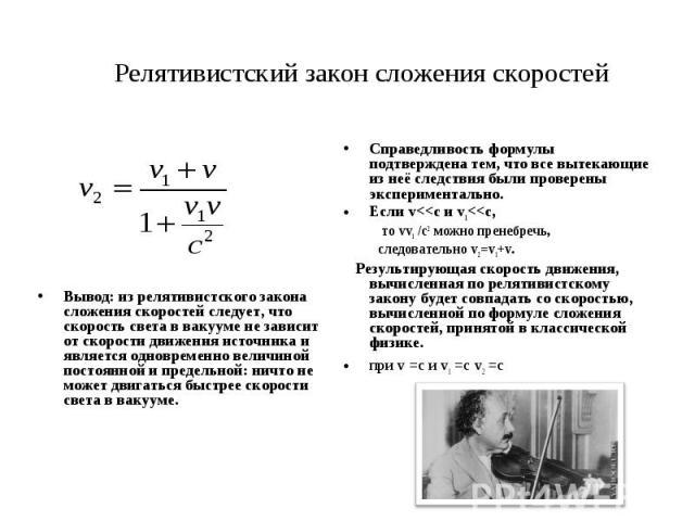 Релятивистский закон сложения скоростей Вывод: из релятивистского закона сложения скоростей следует, что скорость света в вакууме не зависит от скорости движения источника и является одновременно величиной постоянной и предельной: ничто не может дви…