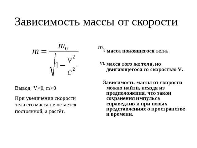 Зависимость массы от скорости Вывод: V>0, m>0При увеличении скорости тела его масса не остается постоянной, а растёт. - масса покоящегося тела. - масса того же тела, но двигающегося со скоростью V. Зависимость массы от скорости можно найти, исходя и…