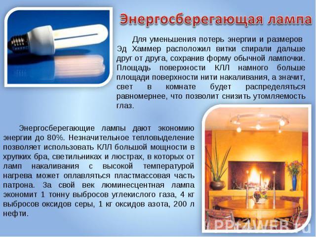 Энергосберегающая лампа Для уменьшения потерь энергии и размеров Эд Хаммер расположил витки спирали дальше друг от друга, сохранив форму обычной лампочки. Площадь поверхности КЛЛ намного больше площади поверхности нити накаливания, а значит, свет в …