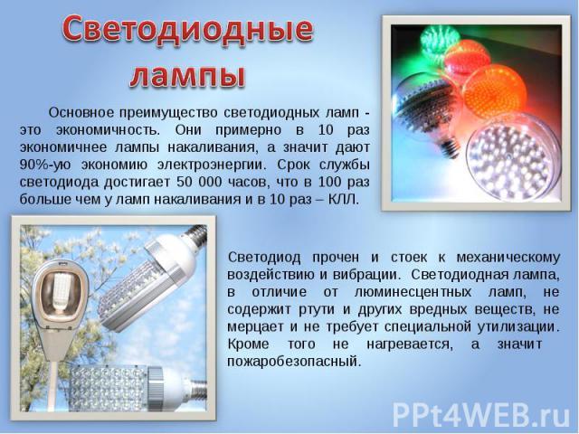 Светодиодные лампы Основное преимущество светодиодных ламп - это экономичность. Они примерно в 10 раз экономичнее лампы накаливания, а значит дают 90%-ую экономию электроэнергии. Срок службы светодиода достигает 50 000 часов, что в 100 раз больше че…
