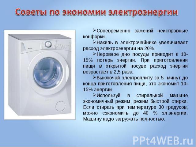 Советы по экономии электроэнергии Своевременно заменяй неисправные конфорки.Накипь в электрочайнике увеличивает расход электроэнергии на 20%.Неровное дно посуды приводит к 10-15% потерь энергии. При приготовлении пищи в открытой посуде расход энерги…