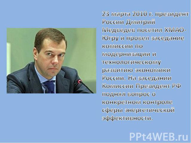 23 марта 2010 г. президент России Дмитрий Медведев посетил ХМАО-Югру и провел заседание комиссии по модернизации и технологическому развитию экономики России. На заседании Комиссии Президент РФ поднял вопрос о конкретном контроле сферы энергетическо…