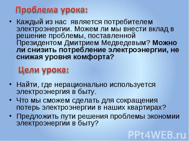 Проблема урока: Каждый из нас является потребителем электроэнергии. Можем ли мы внести вклад в решение проблемы, поставленной Президентом Дмитрием Медведевым? Можно ли снизить потребление электроэнергии, не снижая уровня комфорта?Цели урока:Найти, г…