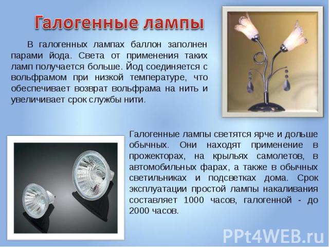 Галогенные лампы В галогенных лампах баллон заполнен парами йода. Света от применения таких ламп получается больше. Йод соединяется с вольфрамом при низкой температуре, что обеспечивает возврат вольфрама на нить и увеличивает срок службы нити.Галоге…