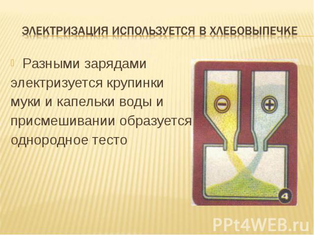 Электризация используется В хлебовыпечке Разными зарядами электризуется крупинки муки и капельки воды и присмешивании образуется однородное тесто