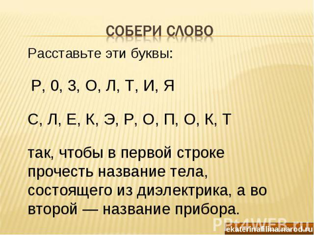 Собери слово Расставьте эти буквы: Р, 0, 3, О, Л, Т, И, Я С, Л, Е, К, Э, Р, О, П, О, К, Ттак, чтобы в первой строке прочесть название тела, состоящего из диэлектрика, а во второй — название прибора.