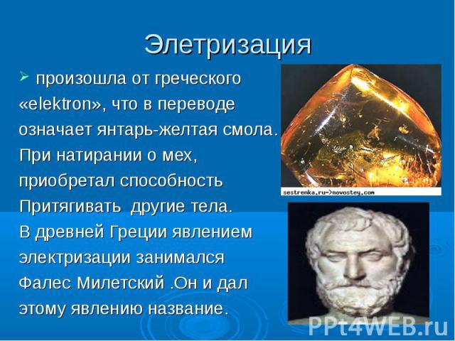 Элетризация произошла от греческого «elektron», что в переводе означает янтарь-желтая смола. При натирании о мех, приобретал способность Притягивать другие тела.В древней Греции явлением электризации занимался Фалес Милетский .Он и дал этому явлению…