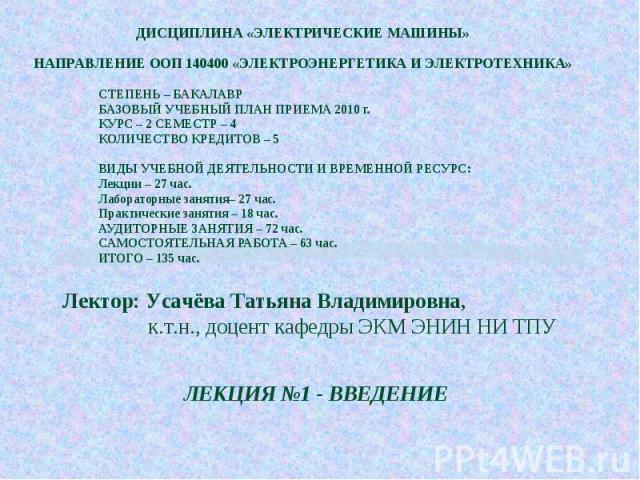ДИСЦИПЛИНА «ЭЛЕКТРИЧЕСКИЕ МАШИНЫ»НАПРАВЛЕНИЕ ООП 140400 «ЭЛЕКТРОЭНЕРГЕТИКА И ЭЛЕКТРОТЕХНИКА»СТЕПЕНЬ – БАКАЛАВРБАЗОВЫЙ УЧЕБНЫЙ ПЛАН ПРИЕМА 2010 г.КУРС – 2 СЕМЕСТР – 4КОЛИЧЕСТВО КРЕДИТОВ – 5ВИДЫ УЧЕБНОЙ ДЕЯТЕЛЬНОСТИ И ВРЕМЕННОЙ РЕСУРС:Лекции – 27 час.…
