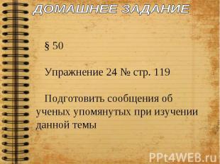 ДОМАШНЕЕ ЗАДАНИЕ § 50Упражнение 24 № стр. 119Подготовить сообщения об ученых упо