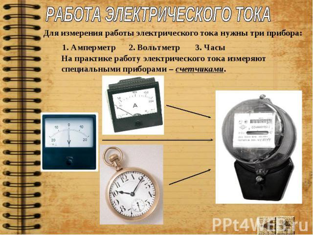 РАБОТА ЭЛЕКТРИЧЕСКОГО ТОКАДля измерения работы электрического тока нужны три прибора: 1. Амперметр2. Вольтметр3. Часы На практике работу электрического тока измеряют специальными приборами – счетчиками.