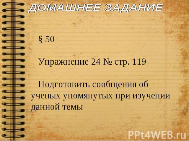 ДОМАШНЕЕ ЗАДАНИЕ § 50Упражнение 24 № стр. 119Подготовить сообщения об ученых упомянутых при изучении данной темы
