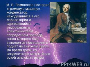 М. В. Ломоносов построил «громовую машину» - конденсатор, находившийся в его лаб